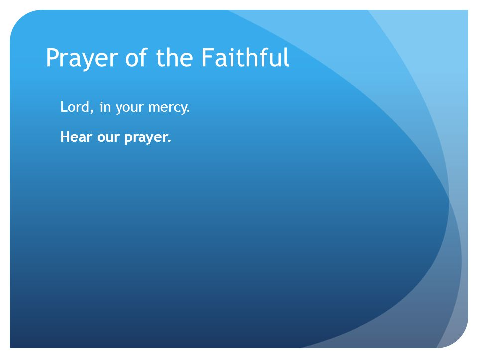Prayer of the Faithful Lord, in your mercy. Hear our prayer.
