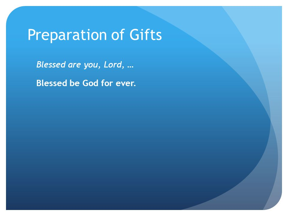 Preparation of Gifts Blessed are you, Lord, … Blessed be God for ever.