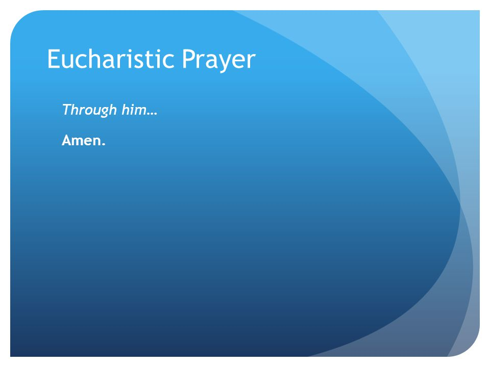 Eucharistic Prayer Through him… Amen.