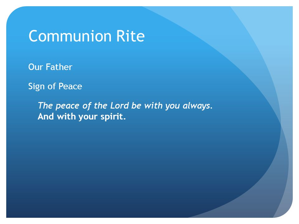 Communion Rite Our Father Sign of Peace The peace of the Lord be with you always.