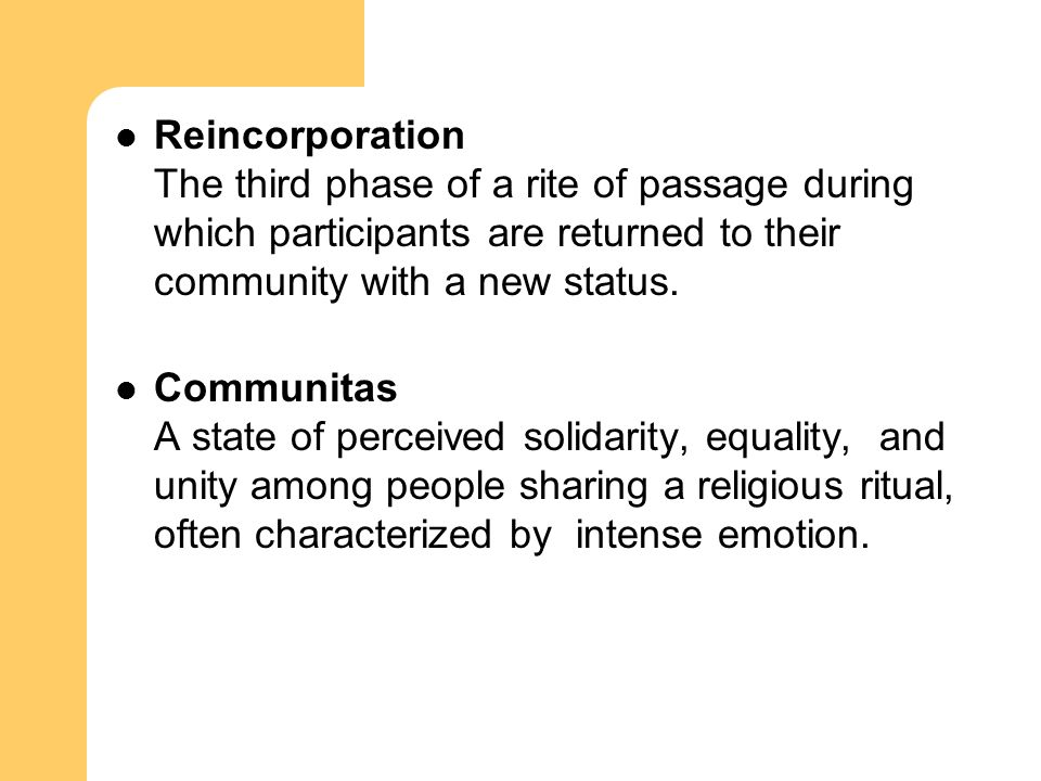 Reincorporation The third phase of a rite of passage during which participants are returned to their community with a new status.