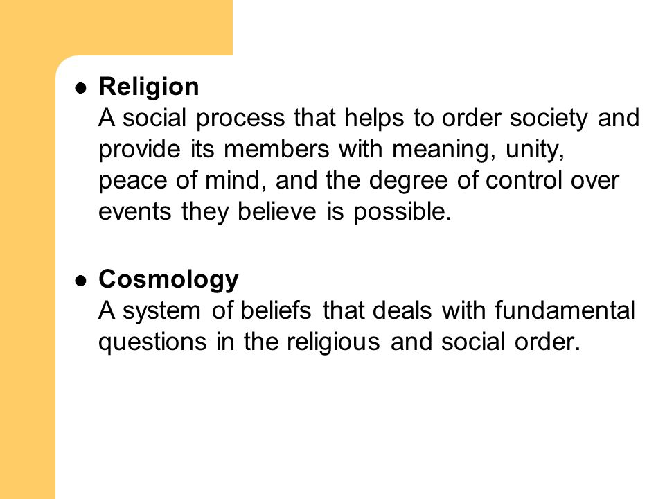 Religion A social process that helps to order society and provide its members with meaning, unity, peace of mind, and the degree of control over events they believe is possible.