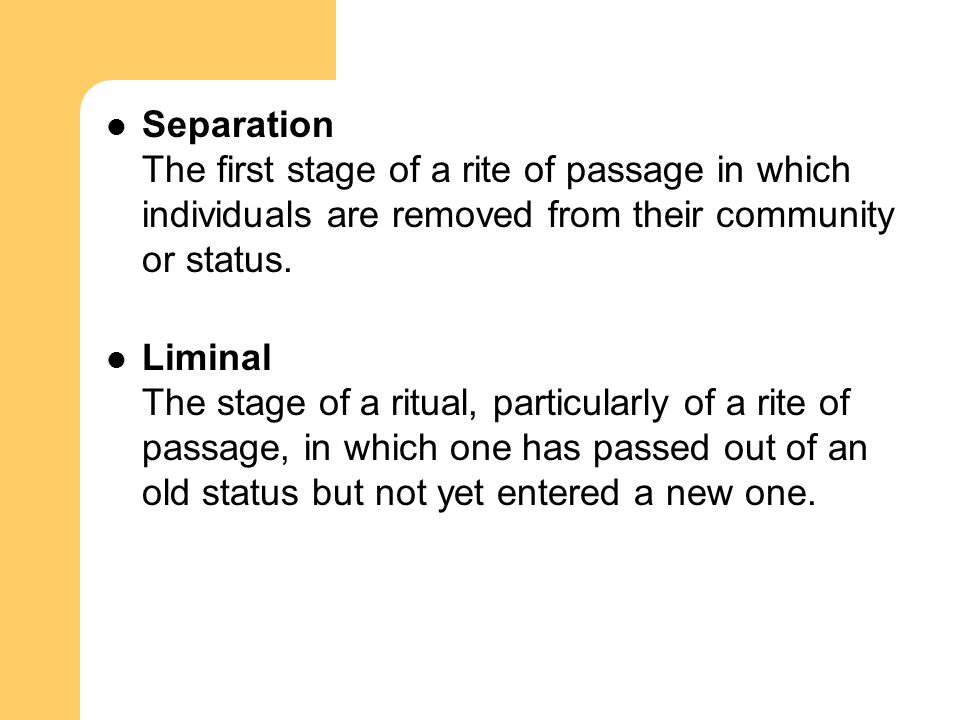 Separation The first stage of a rite of passage in which individuals are removed from their community or status.