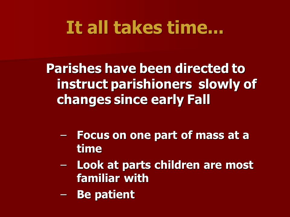It all takes time... Parishes have been directed to instruct parishioners slowly of changes since early Fall.