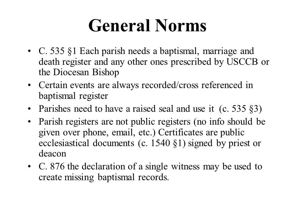 General Norms C. 535 §1 Each parish needs a baptismal, marriage and death register and any other ones prescribed by USCCB or the Diocesan Bishop.