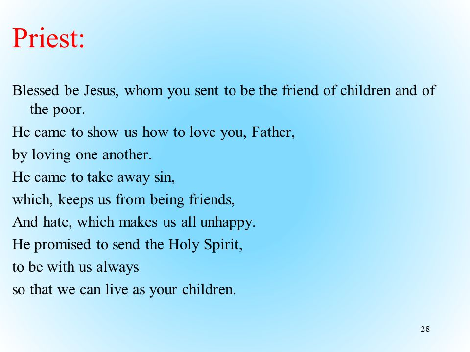 Priest: Blessed be Jesus, whom you sent to be the friend of children and of the poor. He came to show us how to love you, Father,