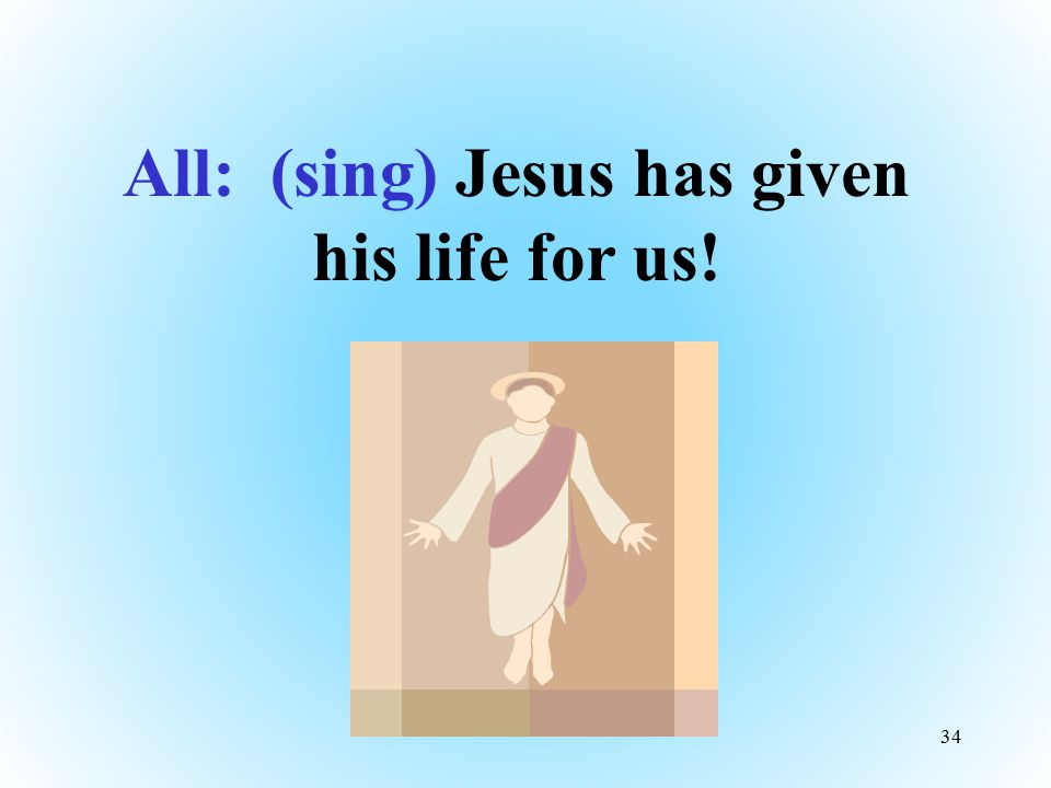 All: (sing) Jesus has given his life for us!