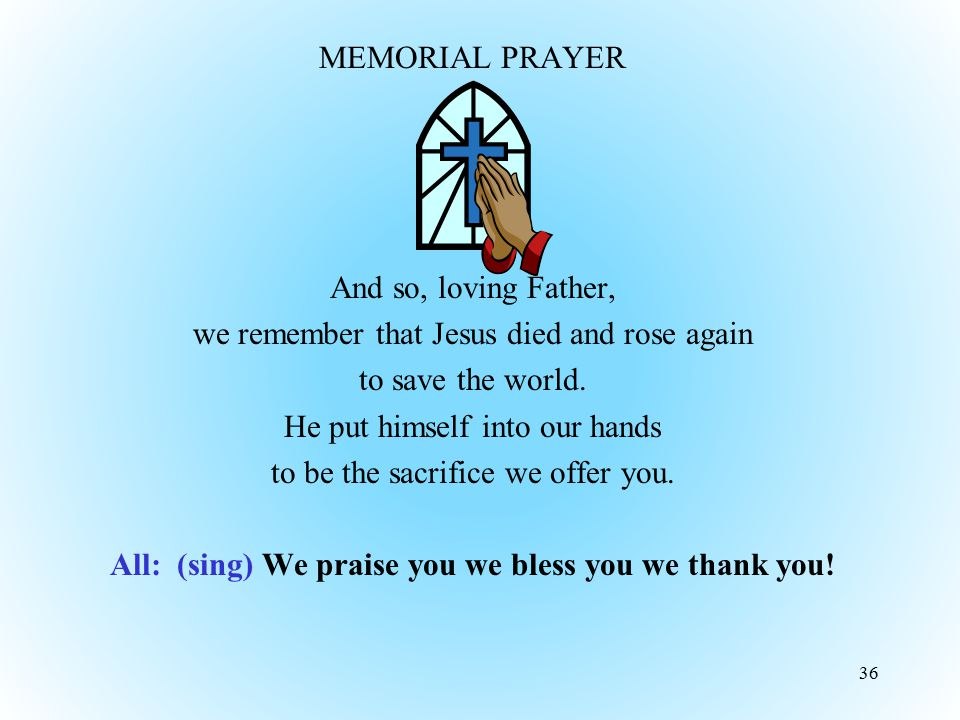 MEMORIAL PRAYER And so, loving Father, we remember that Jesus died and rose again to save the world. He put himself into our hands to be the sacrifice we offer you. All: (sing) We praise you we bless you we thank you!