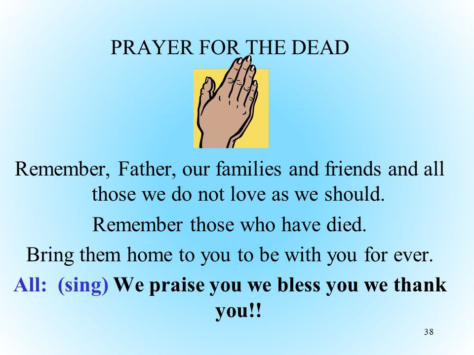 PRAYER FOR THE DEAD Remember, Father, our families and friends and all those we do not love as we should. Remember those who have died. Bring them home to you to be with you for ever. All: (sing) We praise you we bless you we thank you!!