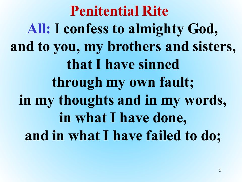 Penitential Rite All: I confess to almighty God, and to you, my brothers and sisters, that I have sinned through my own fault; in my thoughts and in my words, in what I have done, and in what I have failed to do;