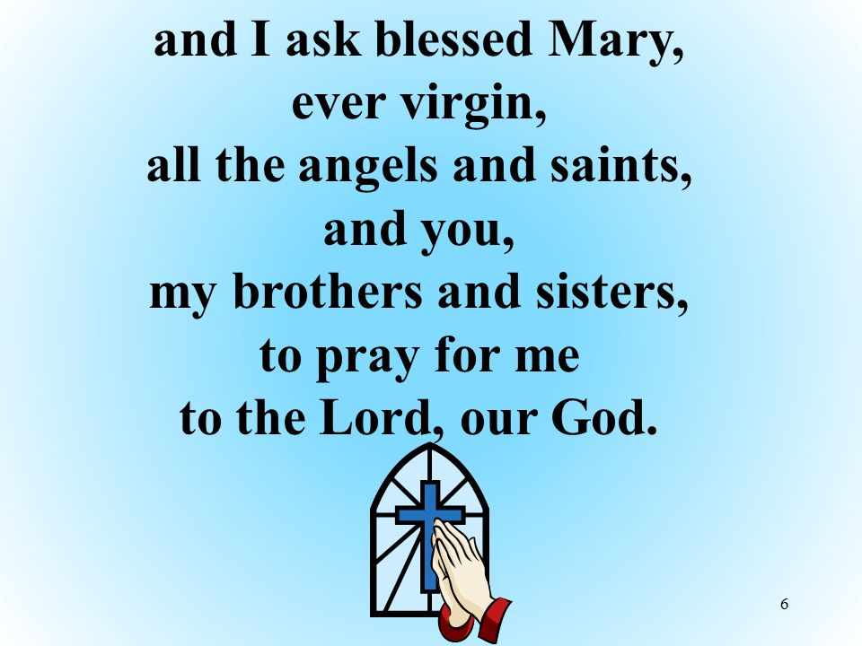 and I ask blessed Mary, ever virgin, all the angels and saints, and you, my brothers and sisters, to pray for me to the Lord, our God.