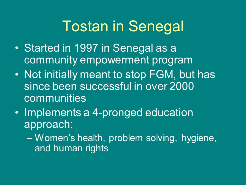 Tostan in Senegal Started in 1997 in Senegal as a community empowerment program.