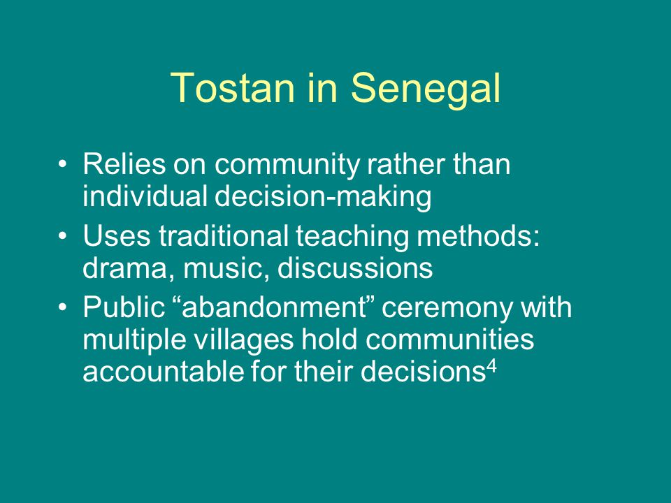 Tostan in Senegal Relies on community rather than individual decision-making. Uses traditional teaching methods: drama, music, discussions.