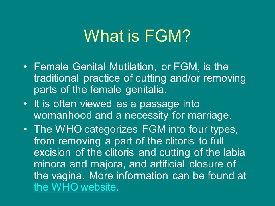 What is FGM Female Genital Mutilation, or FGM, is the traditional practice of cutting and/or removing parts of the female genitalia.