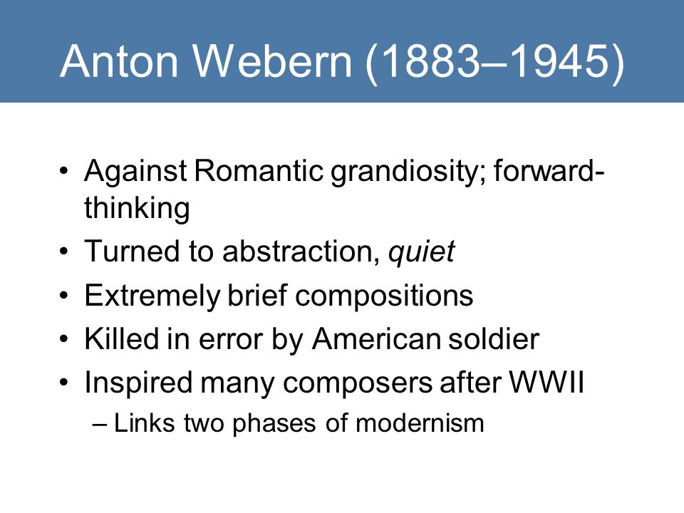 Anton Webern (1883–1945) Against Romantic grandiosity; forward-thinking. Turned to abstraction, quiet.