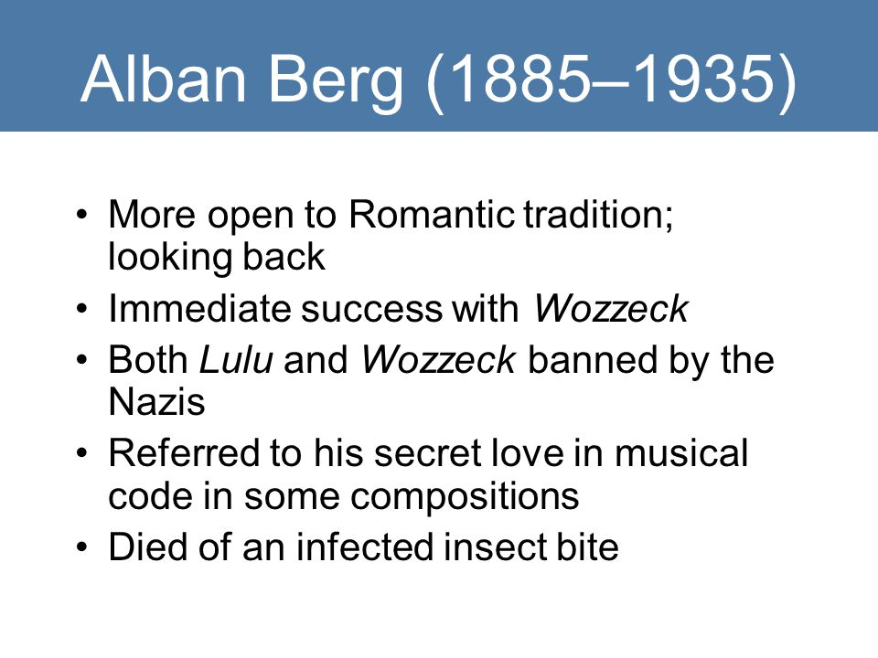 Alban Berg (1885–1935) More open to Romantic tradition; looking back