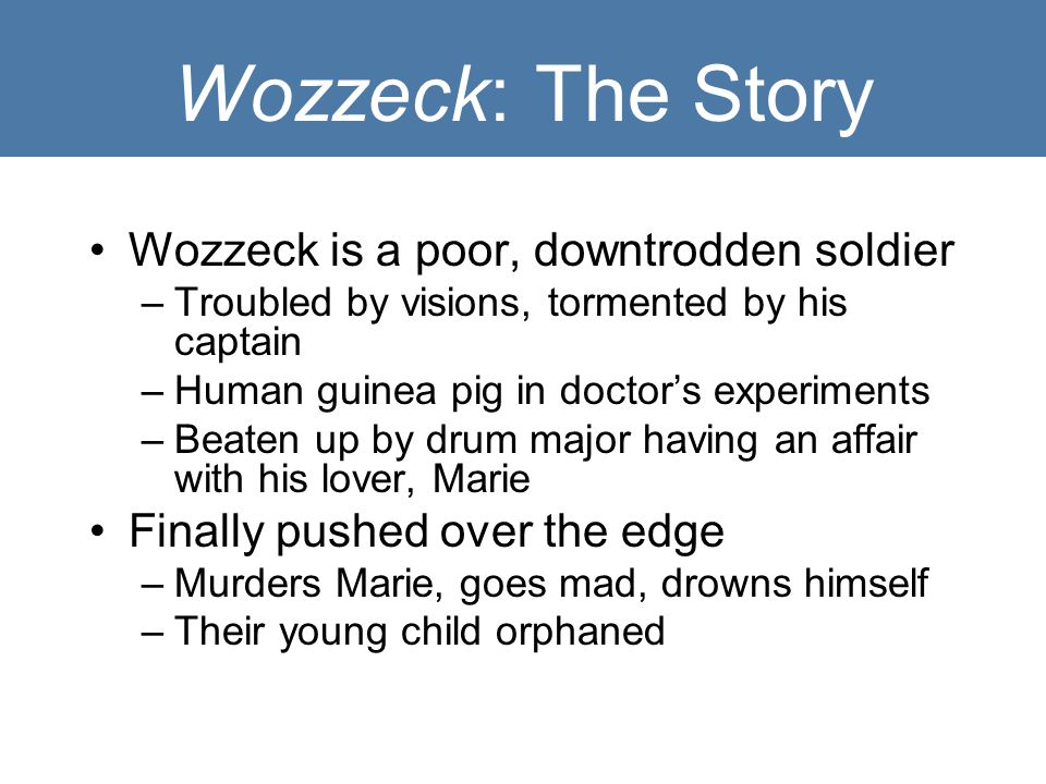 Wozzeck: The Story Wozzeck is a poor, downtrodden soldier