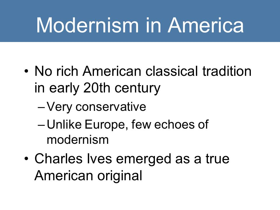 Modernism in America No rich American classical tradition in early 20th century. Very conservative.