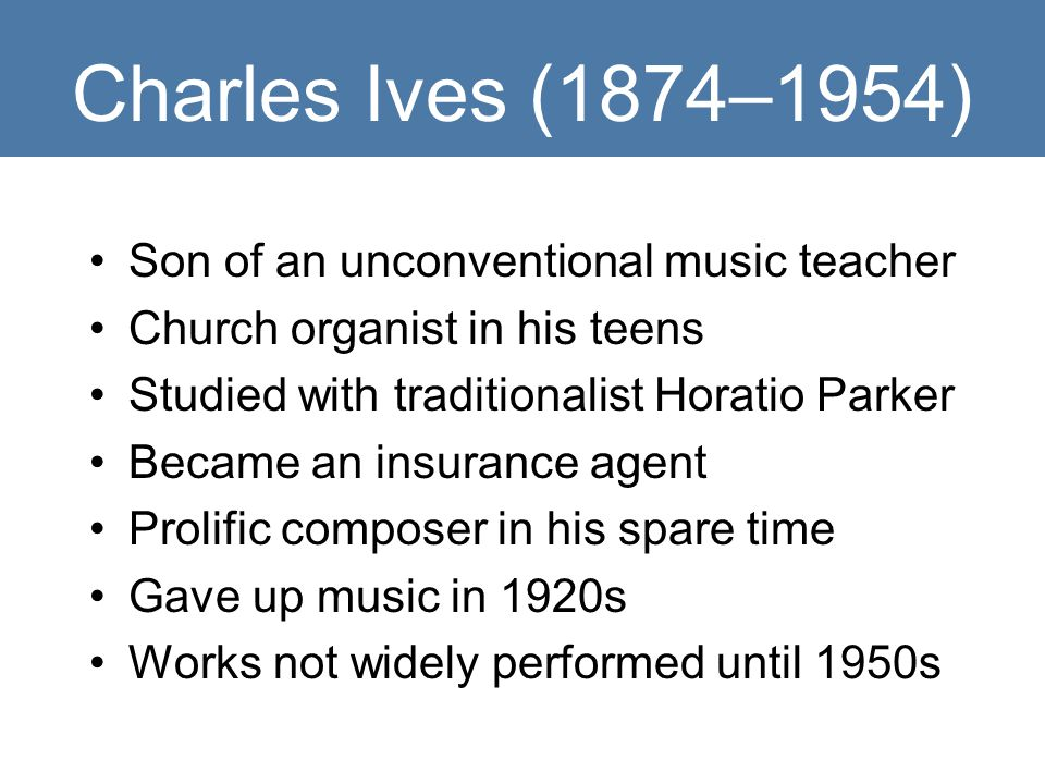 Charles Ives (1874–1954) Son of an unconventional music teacher