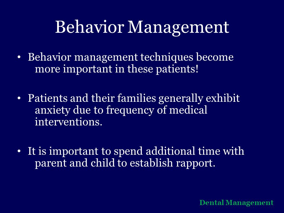 Behavior Management Behavior management techniques become more important in these patients!