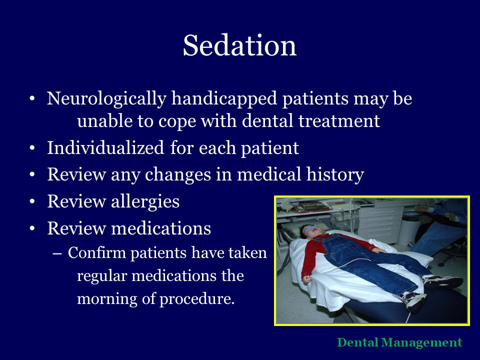 Sedation Neurologically handicapped patients may be unable to cope with dental treatment. Individualized for each patient.