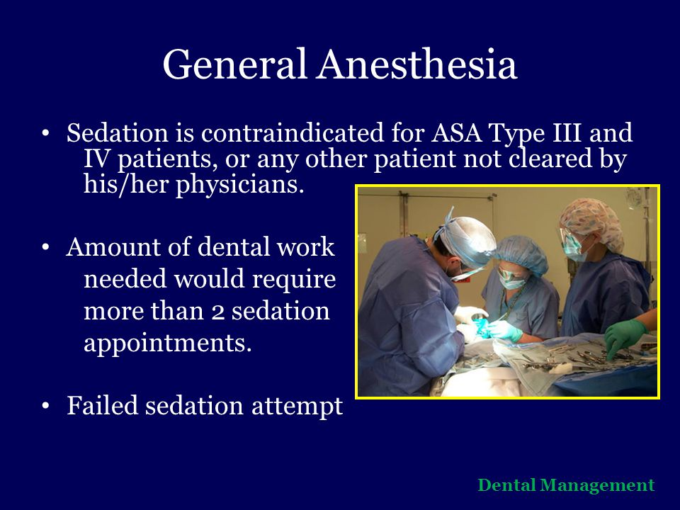 General Anesthesia Sedation is contraindicated for ASA Type III and IV patients, or any other patient not cleared by his/her physicians.