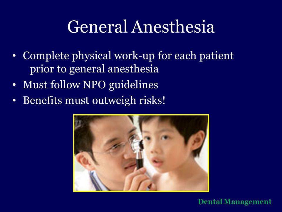 General Anesthesia Complete physical work-up for each patient prior to general anesthesia. Must follow NPO guidelines.