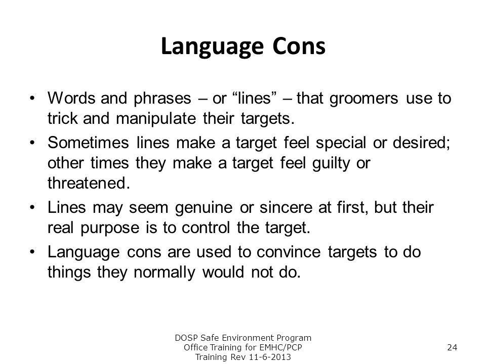 Language Cons Words and phrases – or lines – that groomers use to trick and manipulate their targets.