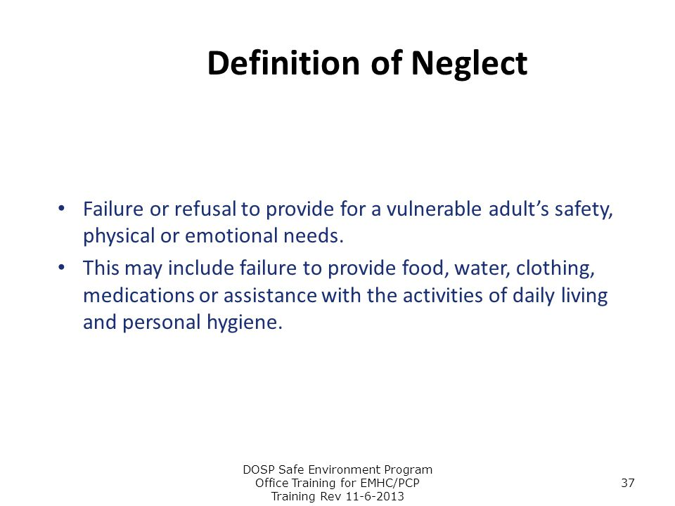 Definition of Neglect Failure or refusal to provide for a vulnerable adult's safety, physical or emotional needs.