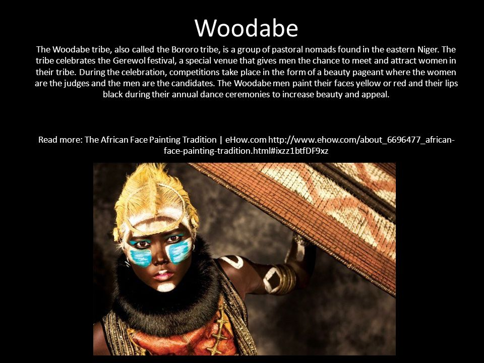 Woodabe The Woodabe tribe, also called the Bororo tribe, is a group of pastoral nomads found in the eastern Niger.
