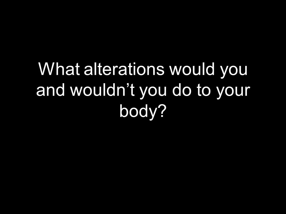 What alterations would you and wouldn't you do to your body