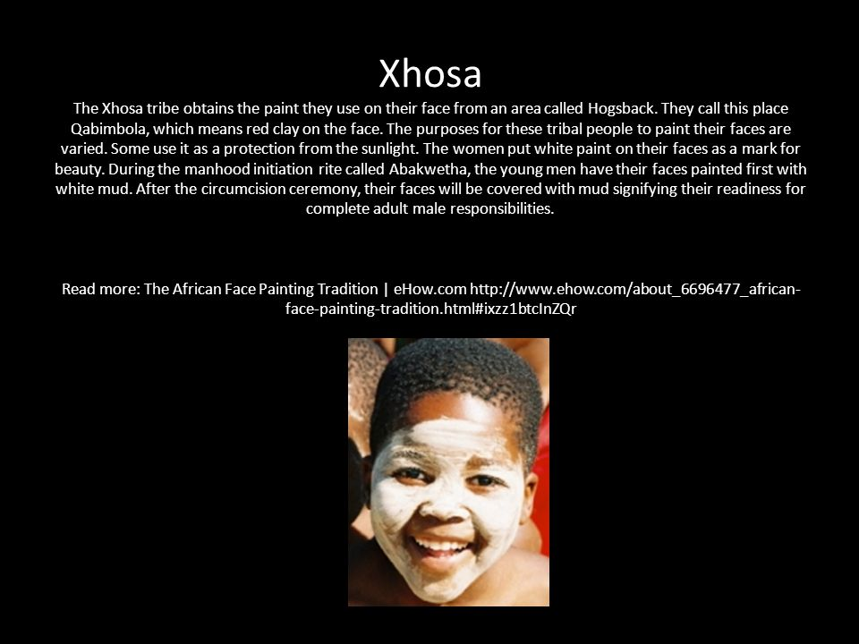 Xhosa The Xhosa tribe obtains the paint they use on their face from an area called Hogsback.