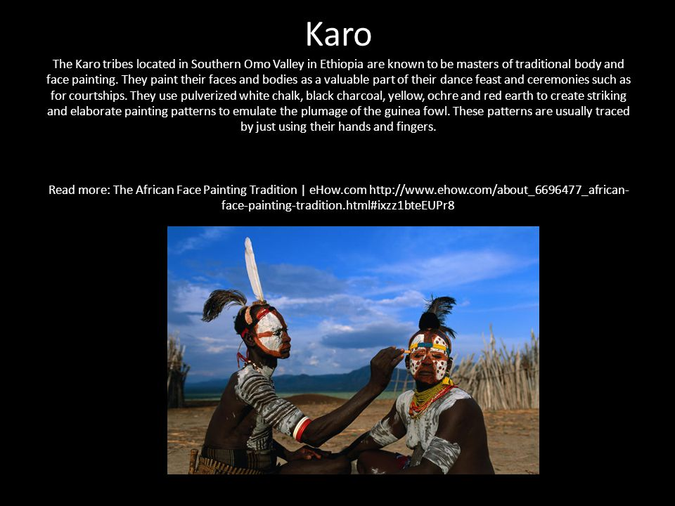 Karo The Karo tribes located in Southern Omo Valley in Ethiopia are known to be masters of traditional body and face painting.
