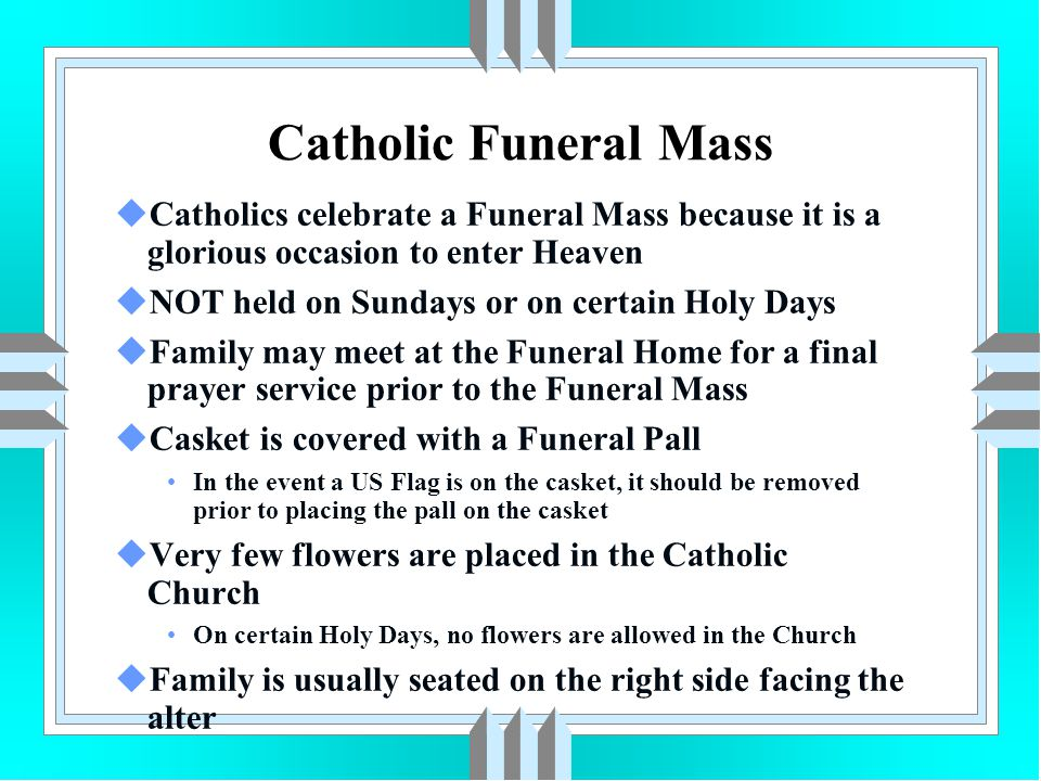 Catholic Funeral Mass Catholics celebrate a Funeral Mass because it is a glorious occasion to enter Heaven.