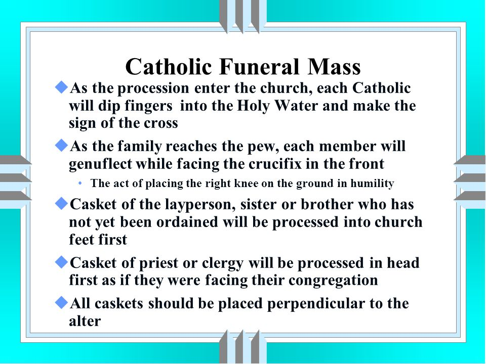 Catholic Funeral Mass As the procession enter the church, each Catholic will dip fingers into the Holy Water and make the sign of the cross.