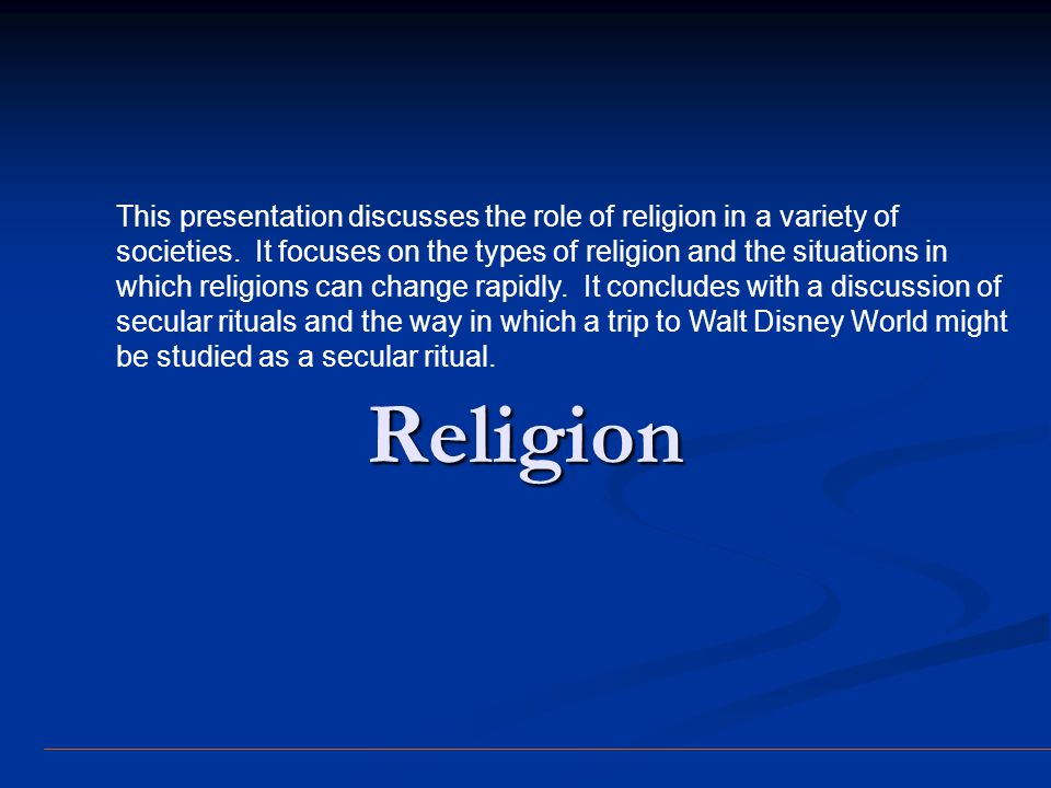 This presentation discusses the role of religion in a variety of societies. It focuses on the types of religion and the situations in which religions can change rapidly. It concludes with a discussion of secular rituals and the way in which a trip to Walt Disney World might be studied as a secular ritual.