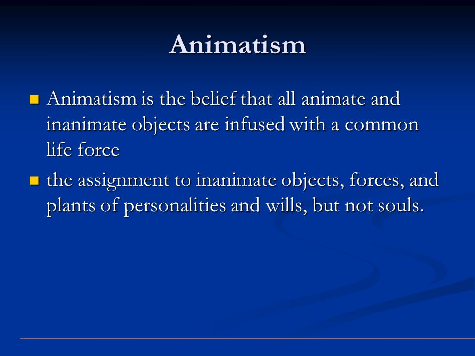 Animatism Animatism is the belief that all animate and inanimate objects are infused with a common life force.