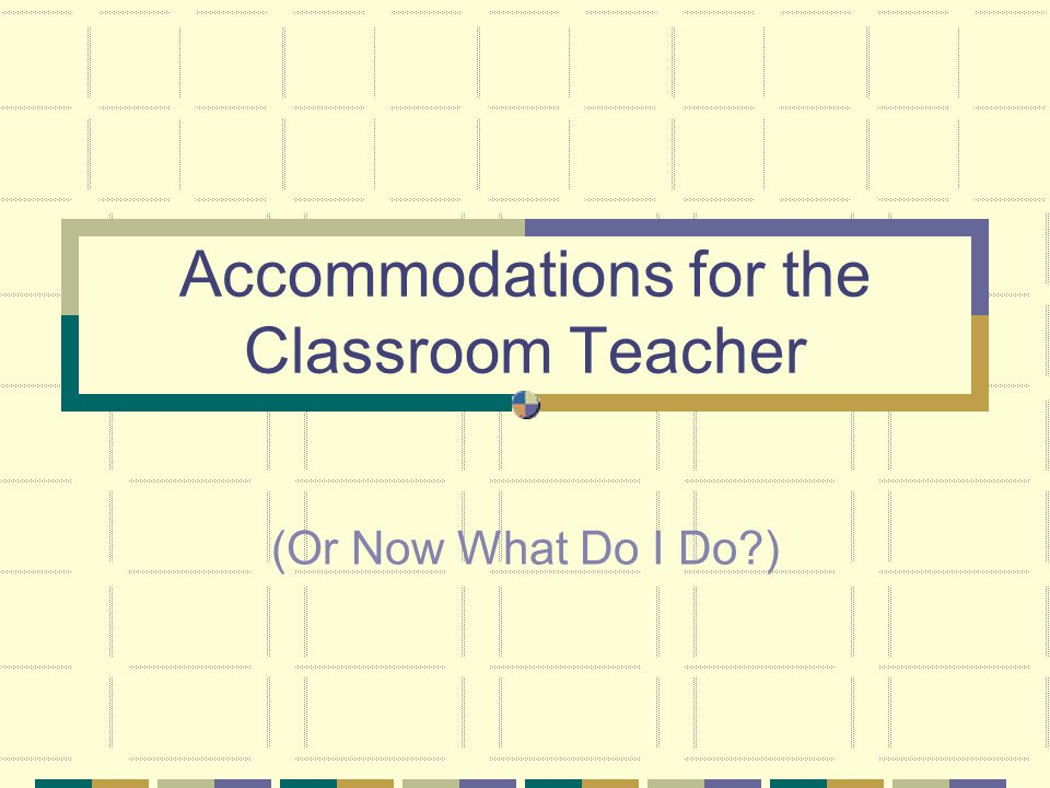 Accommodations for the Classroom Teacher
