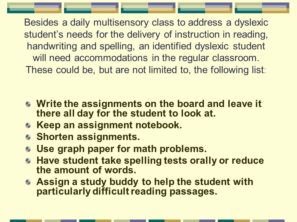 Besides a daily multisensory class to address a dyslexic student's needs for the delivery of instruction in reading, handwriting and spelling, an identified dyslexic student will need accommodations in the regular classroom. These could be, but are not limited to, the following list: