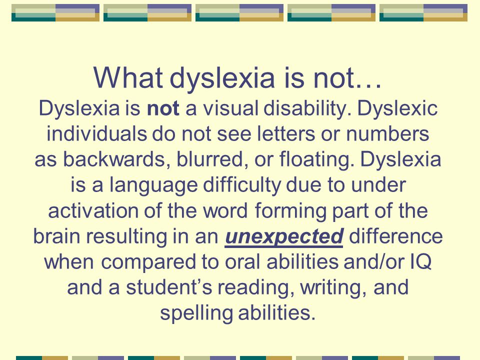 What dyslexia is not… Dyslexia is not a visual disability