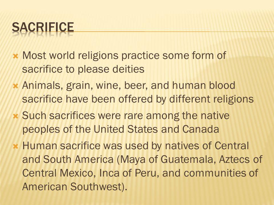 Sacrifice Most world religions practice some form of sacrifice to please deities.