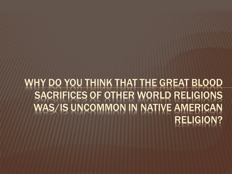 Why do you think that the great blood sacrifices of other world religions was/is uncommon in native American religion