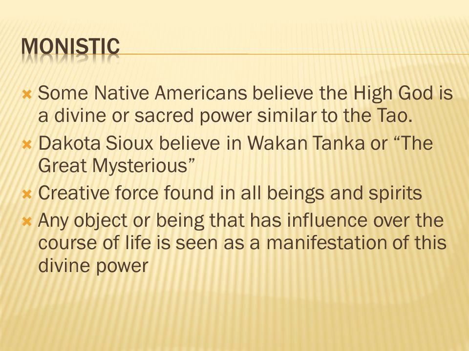 monistic Some Native Americans believe the High God is a divine or sacred power similar to the Tao.