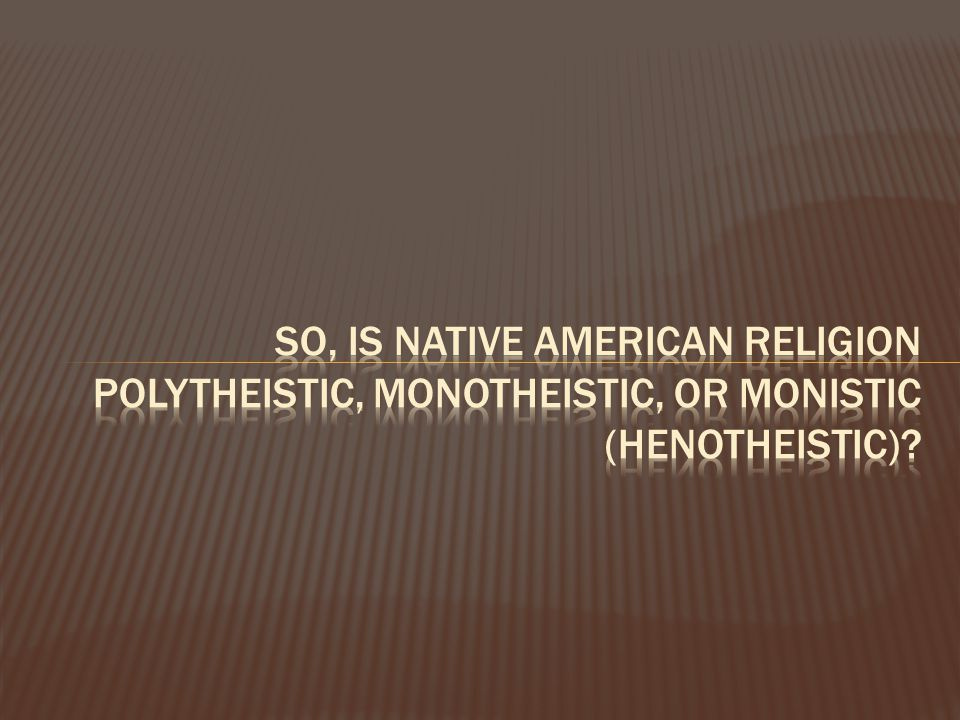 So, is native American religion polytheistic, monotheistic, or monistic (henotheistic)