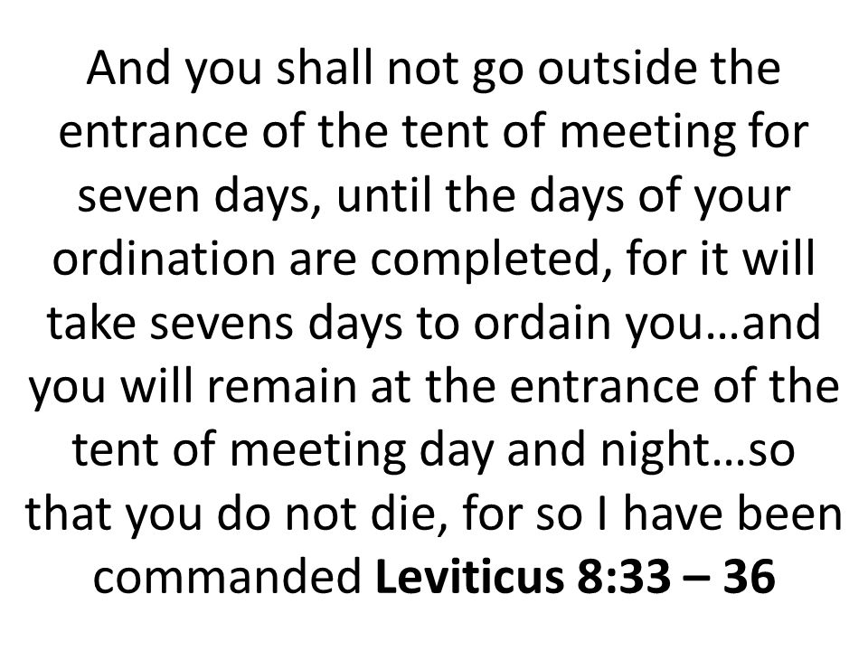 And you shall not go outside the entrance of the tent of meeting for seven days, until the days of your ordination are completed, for it will take sevens days to ordain you…and you will remain at the entrance of the tent of meeting day and night…so that you do not die, for so I have been commanded Leviticus 8:33 – 36