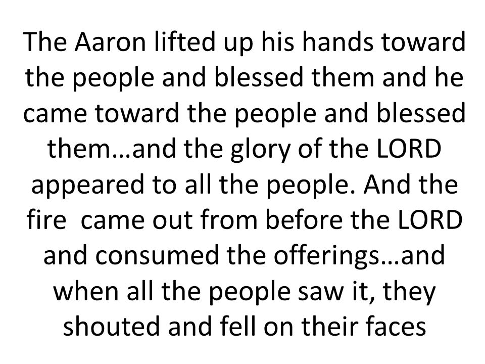 The Aaron lifted up his hands toward the people and blessed them and he came toward the people and blessed them…and the glory of the LORD appeared to all the people.