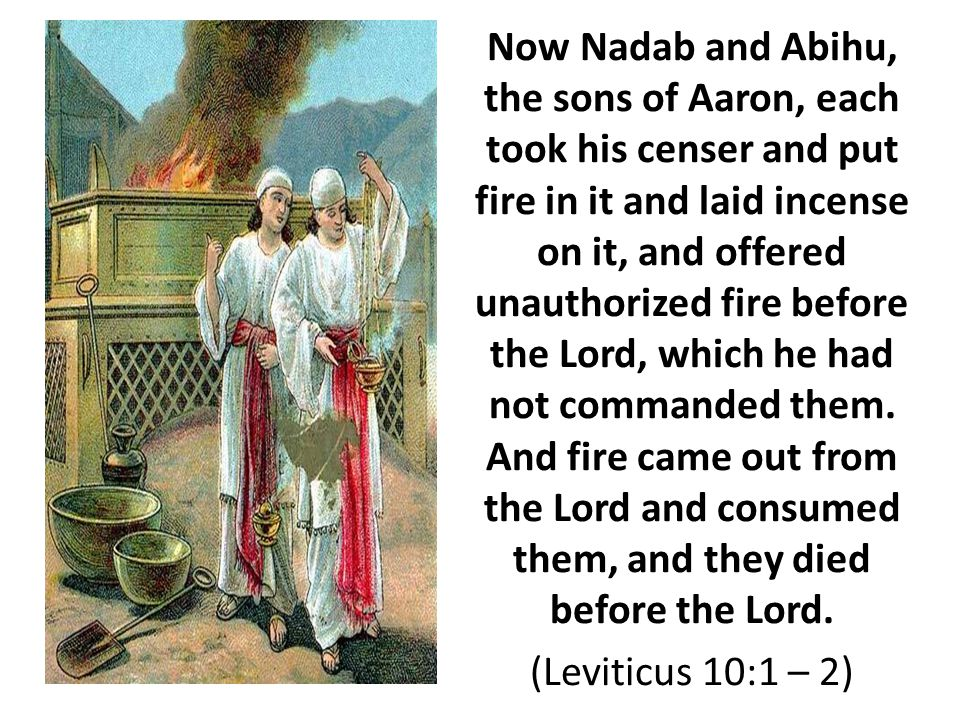 Now Nadab and Abihu, the sons of Aaron, each took his censer and put fire in it and laid incense on it, and offered unauthorized fire before the Lord, which he had not commanded them.