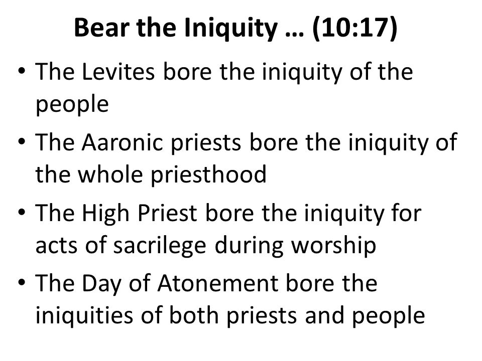Bear the Iniquity … (10:17) The Levites bore the iniquity of the people. The Aaronic priests bore the iniquity of the whole priesthood.