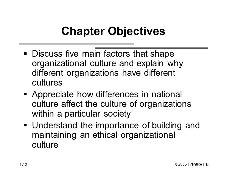 Chapter Objectives Discuss five main factors that shape organizational culture and explain why different organizations have different cultures.