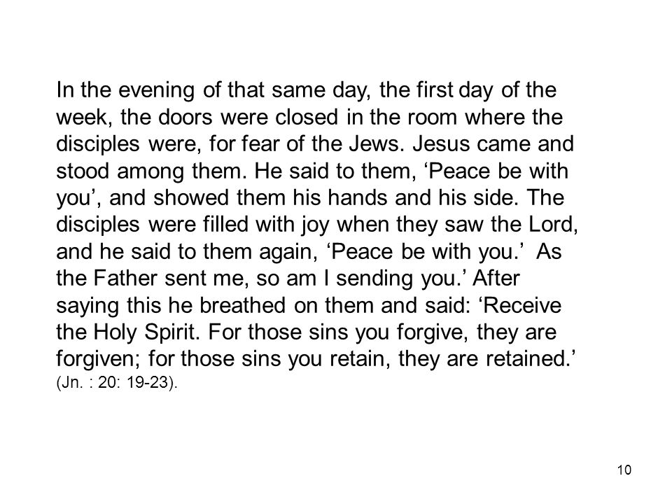 In the evening of that same day, the first day of the week, the doors were closed in the room where the disciples were, for fear of the Jews. Jesus came and stood among them. He said to them, 'Peace be with you', and showed them his hands and his side. The disciples were filled with joy when they saw the Lord, and he said to them again, 'Peace be with you.' As the Father sent me, so am I sending you.' After saying this he breathed on them and said: 'Receive the Holy Spirit. For those sins you forgive, they are forgiven; for those sins you retain, they are retained.'